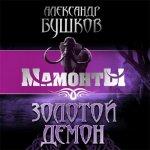 Бушков Александр - МАМОНТЫ. Золотой Демон  (2014) MP3