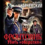 Юрий Корчевский - Фронтовик. Убить «оборотня» (2016) MP3