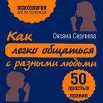 Оксана Сергеева - Как легко общаться с разными людьми. 50 простых правил (MP3) 2017