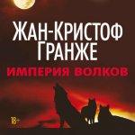Жан-Кристоф Гранже - Империя Волков (MP3) 2017