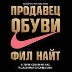 Фил Найт - Продавец обуви. История компании Nike, рассказанная ее основателем (MP3) 2017