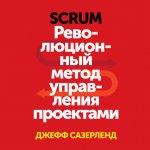 Джефф Сазерленд - Scrum. Революционный метод управления проектами (MP3) 2017