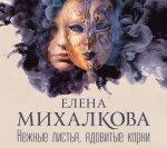 Елена Михалкова - Нежные листья, ядовитые корни (2018) MP3
