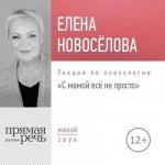 Елена Новоселова - Лекция «С мамой все непросто» (2018) MP3
