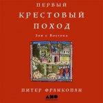 Питер Франкопан - Первый крестовый поход: Зов с Востока (2018) MP3