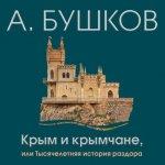 Александр Бушков - Крым и крымчане, или Тысячелетняя история раздора (2018) MP3