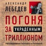 Александр Лебедев - Погоня за украденным триллионом. Расследования охотника на банкиров (2018) MP3