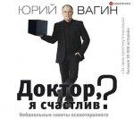 Юрий Вагин - Доктор, я счастлив? Небанальные советы психотерапевта (2019) MP3