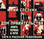 Юрий Слёзкин - Дом правительства. Сага о русской революции. Книга первая. В пути (MP3)