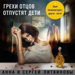 Анна и Сергей Литвиновы - Грехи отцов отпустят дети (2019) MP3