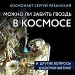 Сергей Рязанский - Можно ли забить гвоздь в космосе и другие вопросы о космонавтике (2019) МР3