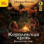 Ирина Котова - Королевская кровь. Расколотый мир (2019) MP3